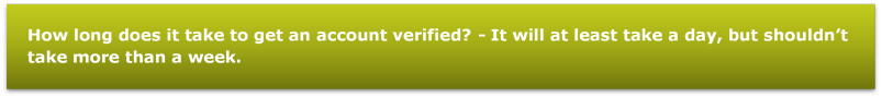 How long does it take to get an account verified? - It will at least take a day, but shouldn't take more than a week.