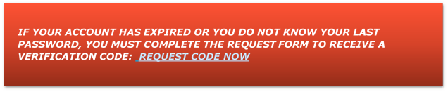 IF YOUR ACCOUNT HAS EXPIRED OR YOU DO NOT KNOW YOUR LAST PASSWORD, YOU MUST COMPLETE THE REQUEST FORM TO RECEIVE A VERIFICATION CODE:  REQUEST CODE NOW