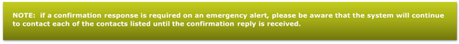 NOTE:  if a confirmation response is required on an emergency alert, please be aware that the system will continue to contact each of the contacts listed until the confirmation reply is received.   - Description: Note: if a confirmation response is required on an emergency alert, please be aware that the system will continue to contact each of the contacts listed until your confirmation is received.