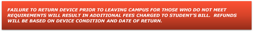 FAILURE TO RETURN DEVICE PRIOR TO LEAVING CAMPUS FOR THOSE WHO DO NOT MEET REQUIREMENTS WILL RESULT IN ADDITIONAL FEES CHARGED TO STUDENT'S BILL.  REFUNDS WILL BE BASED ON DEVICE CONDITION AND DATE OF RETURN.